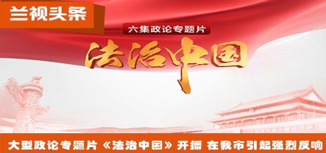 大型政论专题片《法治中国》开播 在我市引起强烈反响