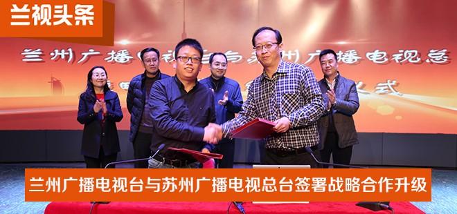 【兰视头条】兰州广播电视台与苏州广播电视总台签署战略合作升级协议