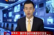 张伟文:做好市场供应确保出行安全 尽全力满足人民群众的节日需求
