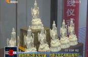 加強絲綢之路文化交融 絲路文化藝術精品展舉行